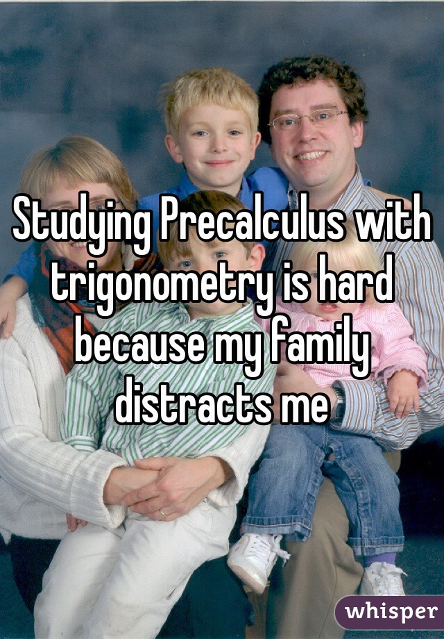 Studying Precalculus with trigonometry is hard because my family distracts me