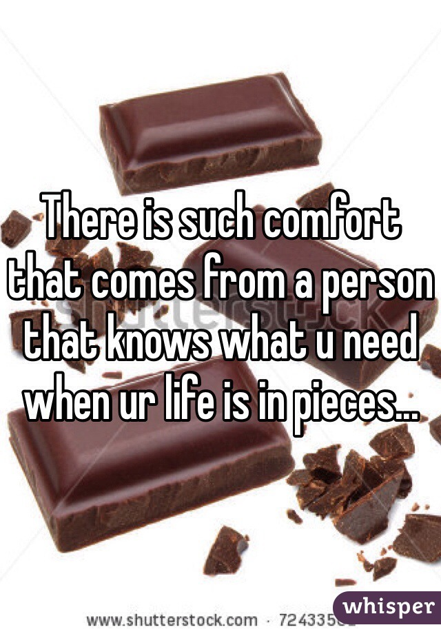 There is such comfort that comes from a person that knows what u need when ur life is in pieces...
