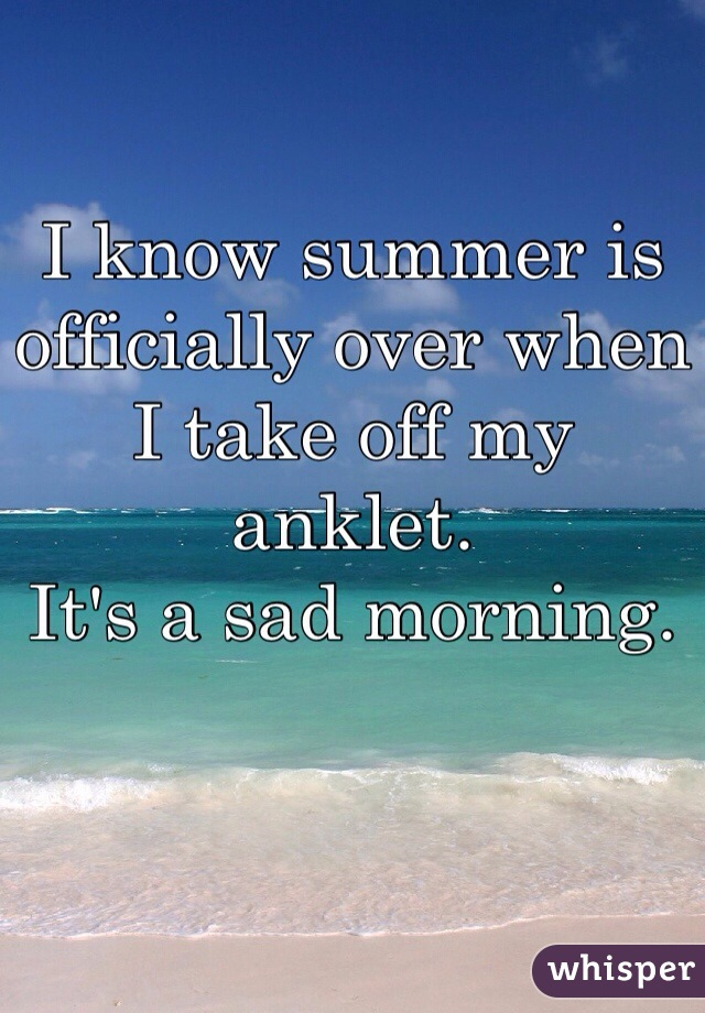 I know summer is officially over when I take off my anklet.  It's a sad morning.