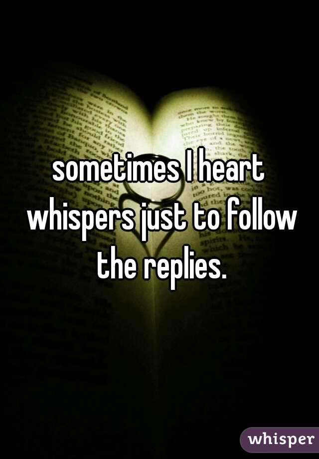 sometimes I heart whispers just to follow the replies.