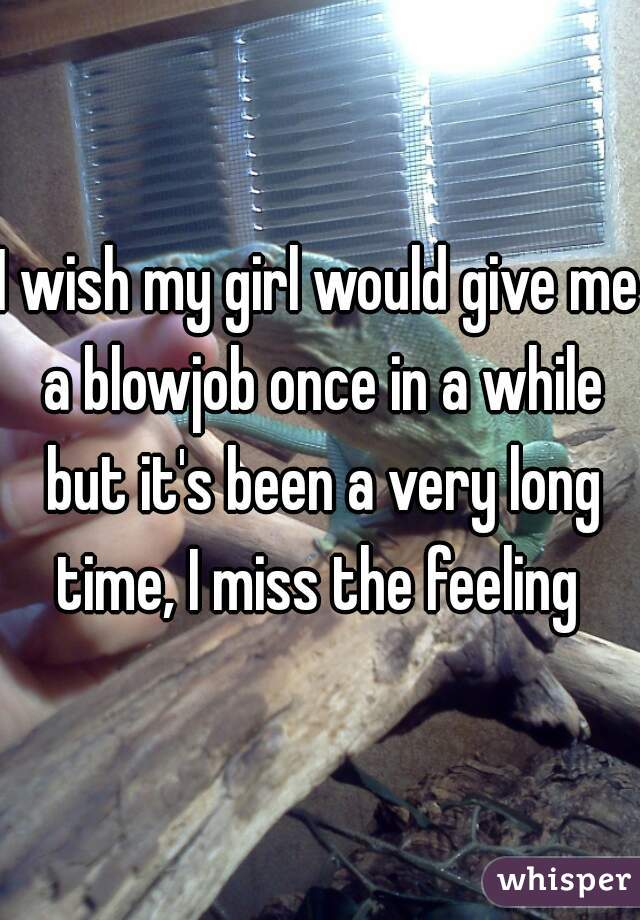 I wish my girl would give me a blowjob once in a while but it's been a very long time, I miss the feeling