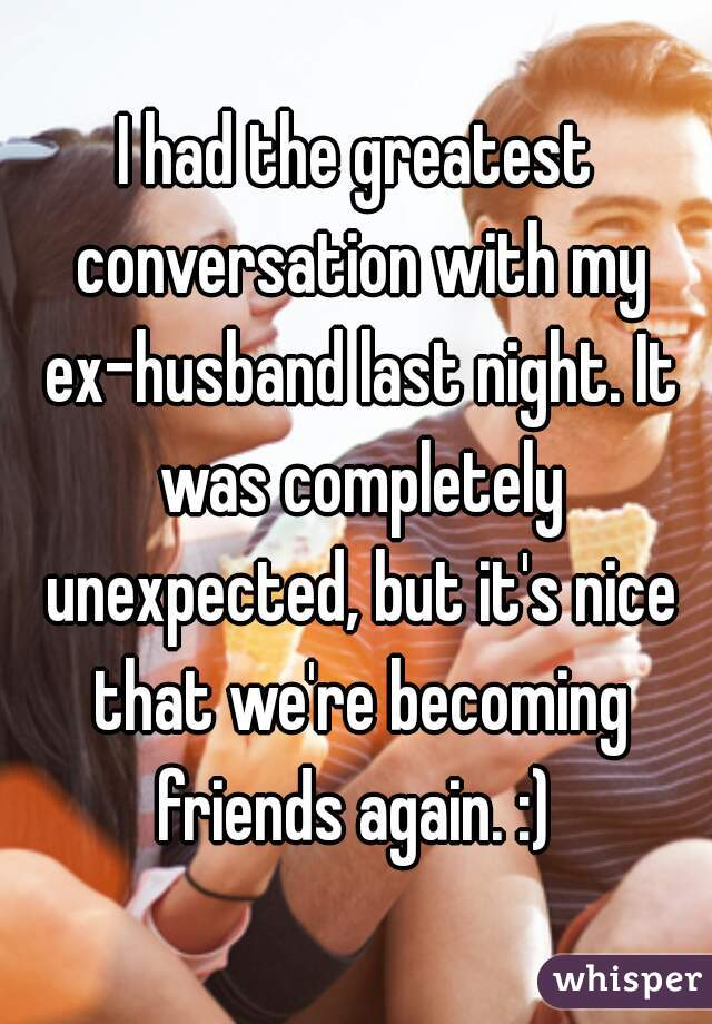 I had the greatest conversation with my ex-husband last night. It was completely unexpected, but it's nice that we're becoming friends again. :)
