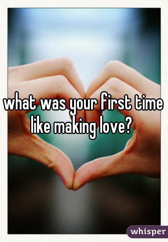 what was your first time like making love?