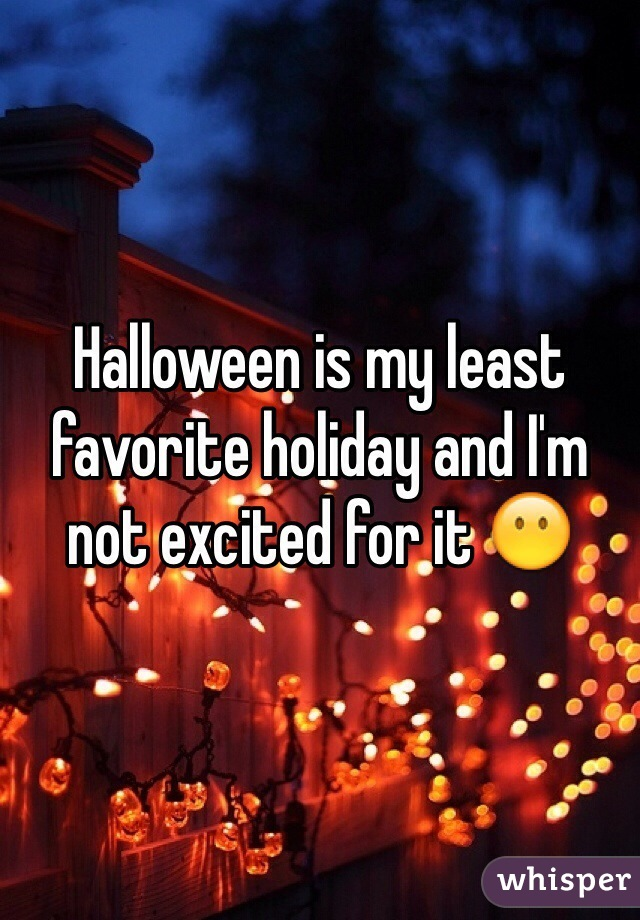 Halloween is my least favorite holiday and I'm not excited for it 😶