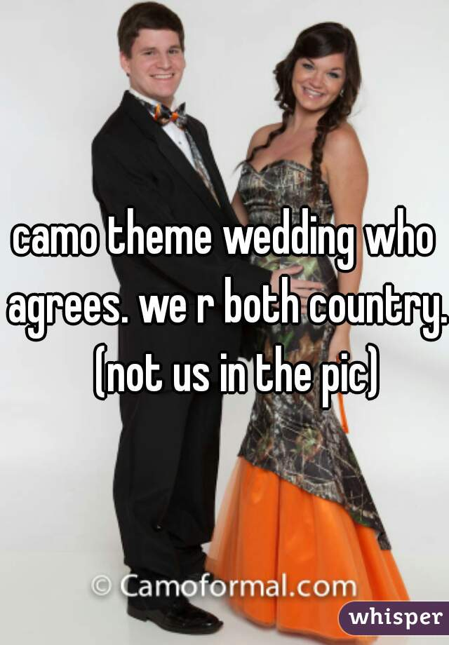 camo theme wedding who agrees. we r both country.   (not us in the pic)