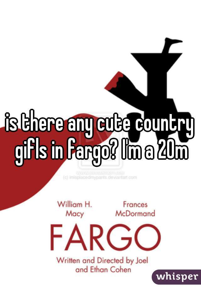 is there any cute country gifls in fargo? I'm a 20m