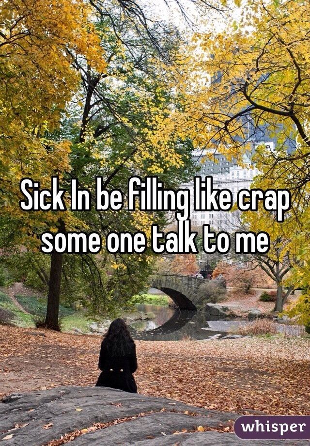 Sick In be filling like crap some one talk to me