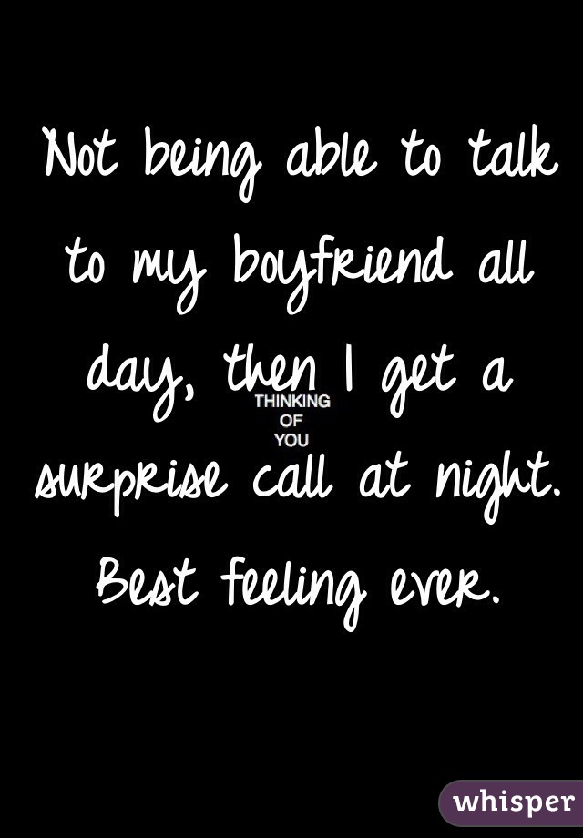Not being able to talk to my boyfriend all day, then I get a surprise call at night. Best feeling ever.