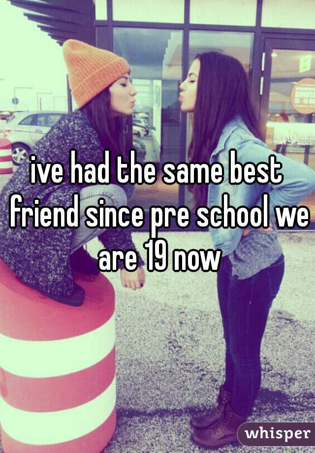 ive had the same best friend since pre school we are 19 now