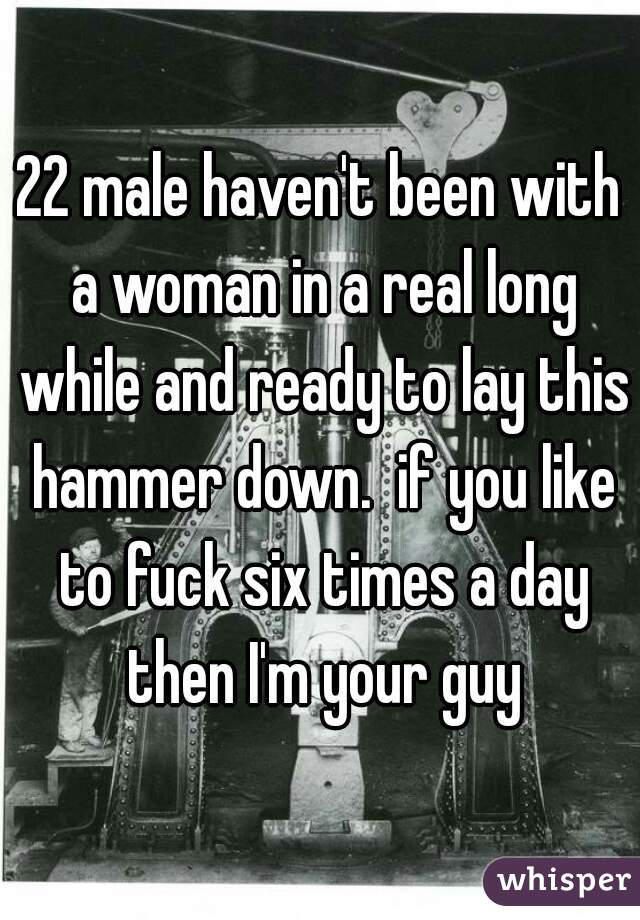 22 male haven't been with a woman in a real long while and ready to lay this hammer down.  if you like to fuck six times a day then I'm your guy