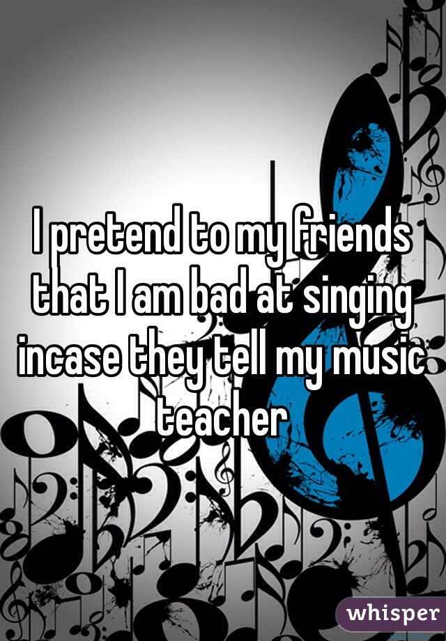I pretend to my friends that I am bad at singing incase they tell my music teacher