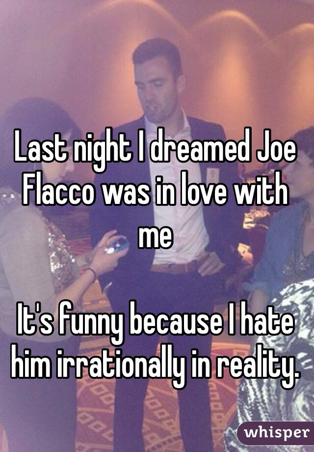 Last night I dreamed Joe Flacco was in love with me  It's funny because I hate him irrationally in reality.