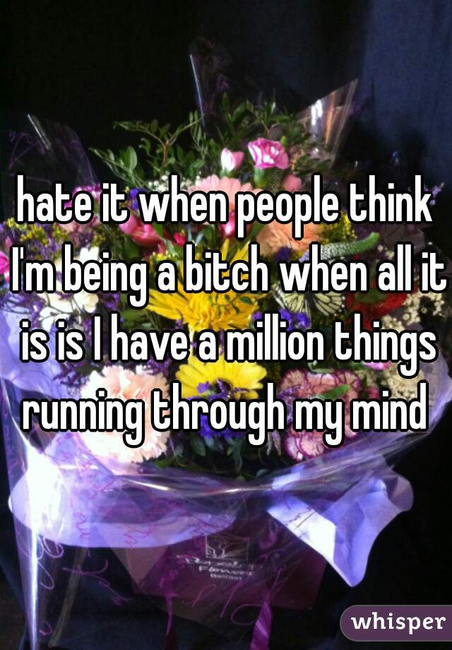 hate it when people think I'm being a bitch when all it is is I have a million things running through my mind