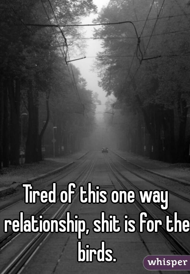 Tired of this one way relationship, shit is for the birds.