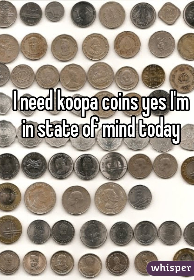I need koopa coins yes I'm in state of mind today