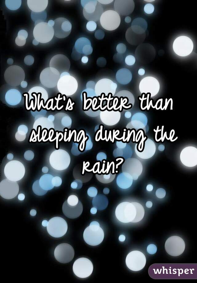 What's better than sleeping during the rain?