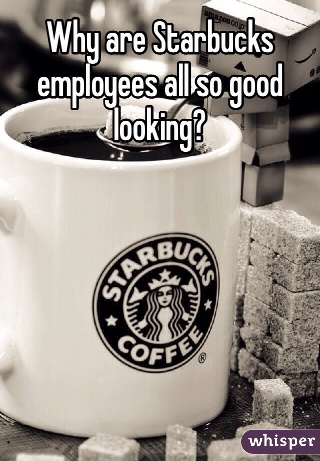 Why are Starbucks employees all so good looking?
