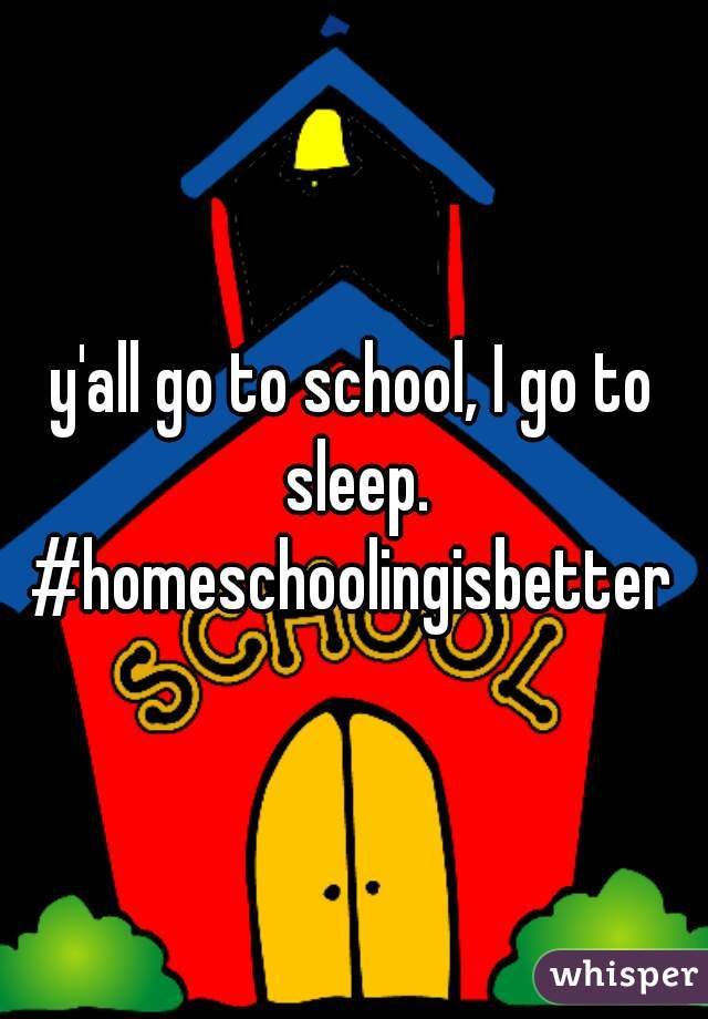 y'all go to school, I go to sleep. #homeschoolingisbetter
