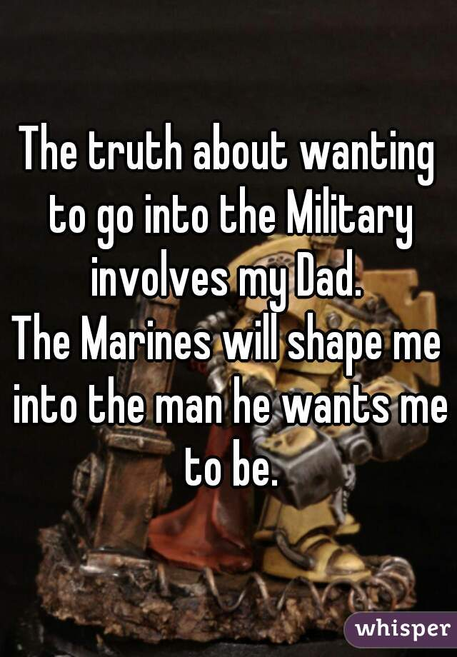 The truth about wanting to go into the Military involves my Dad.   The Marines will shape me into the man he wants me to be.