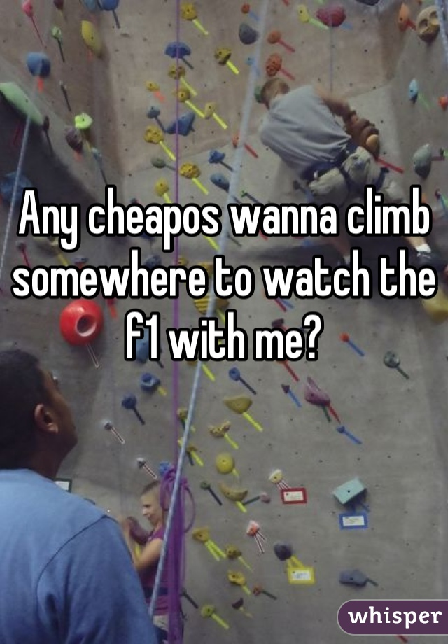 Any cheapos wanna climb somewhere to watch the f1 with me?
