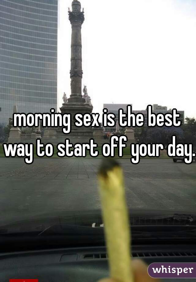 morning sex is the best way to start off your day.