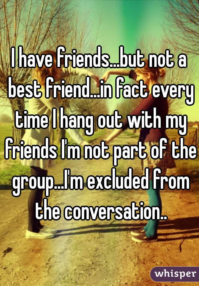 I have friends...but not a best friend...in fact every time I hang out with my friends I'm not part of the group...I'm excluded from the conversation..