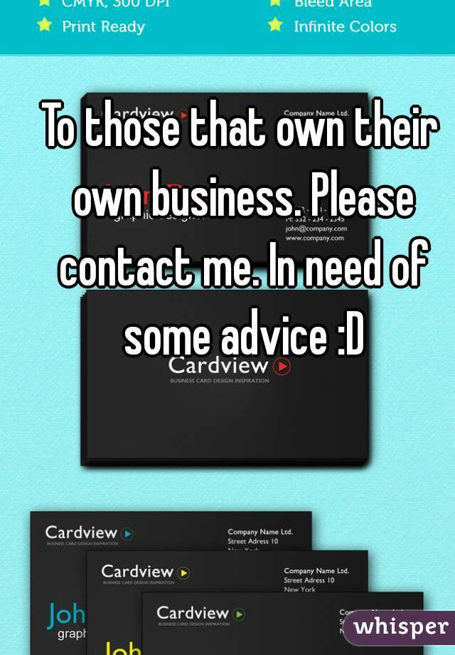 To those that own their own business. Please contact me. In need of some advice :D