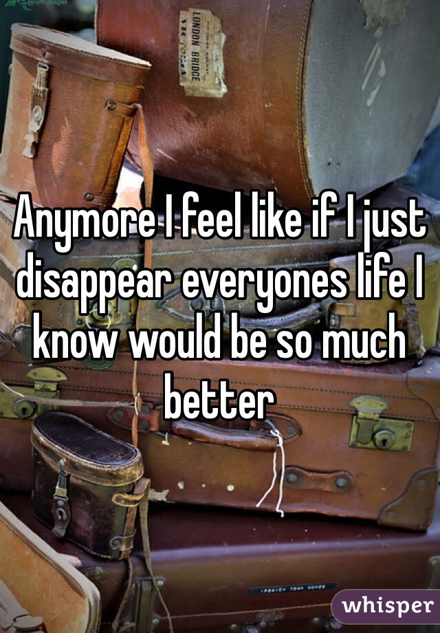 Anymore I feel like if I just disappear everyones life I know would be so much better