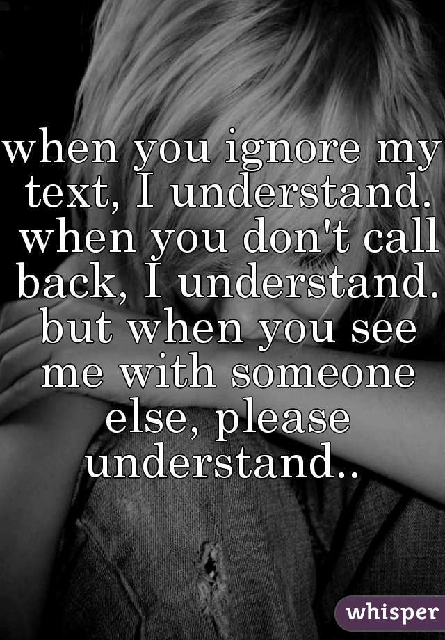 when you ignore my text, I understand. when you don't call back, I understand. but when you see me with someone else, please understand..