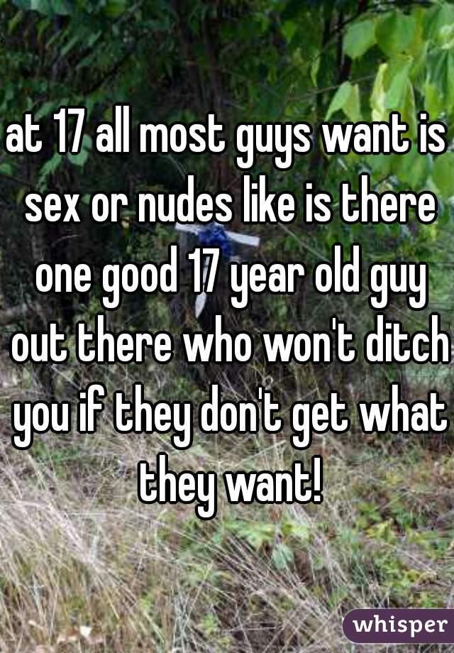 at 17 all most guys want is sex or nudes like is there one good 17 year old guy out there who won't ditch you if they don't get what they want!