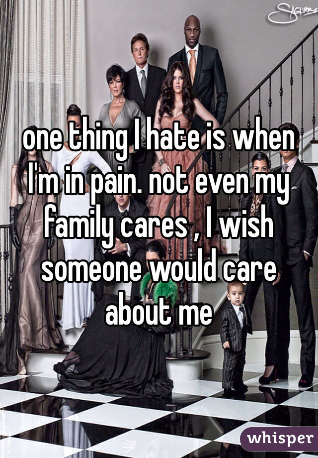 one thing I hate is when I'm in pain. not even my family cares , I wish someone would care about me
