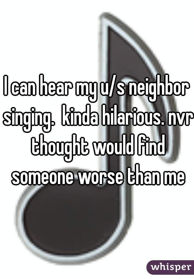 I can hear my u/s neighbor singing.  kinda hilarious. nvr thought would find someone worse than me