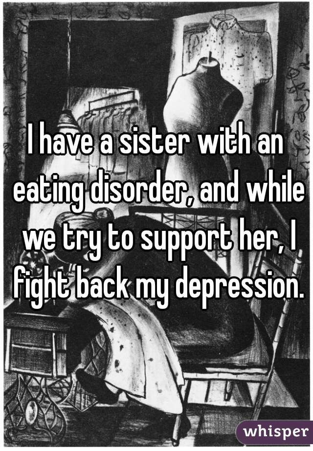I have a sister with an eating disorder, and while we try to support her, I fight back my depression.