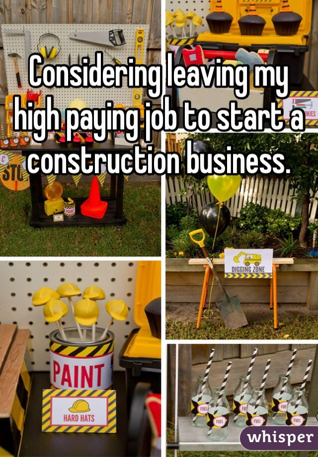 Considering leaving my high paying job to start a construction business.