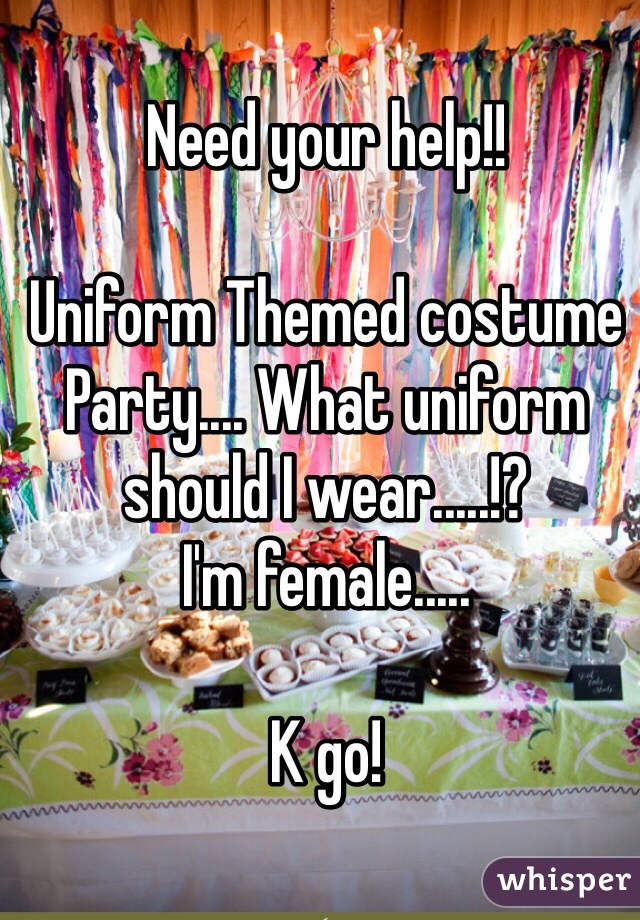 Need your help!!  Uniform Themed costume Party.... What uniform should I wear.....!? I'm female.....  K go!