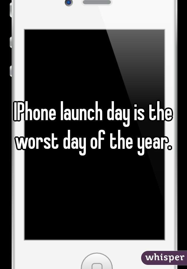 IPhone launch day is the worst day of the year.