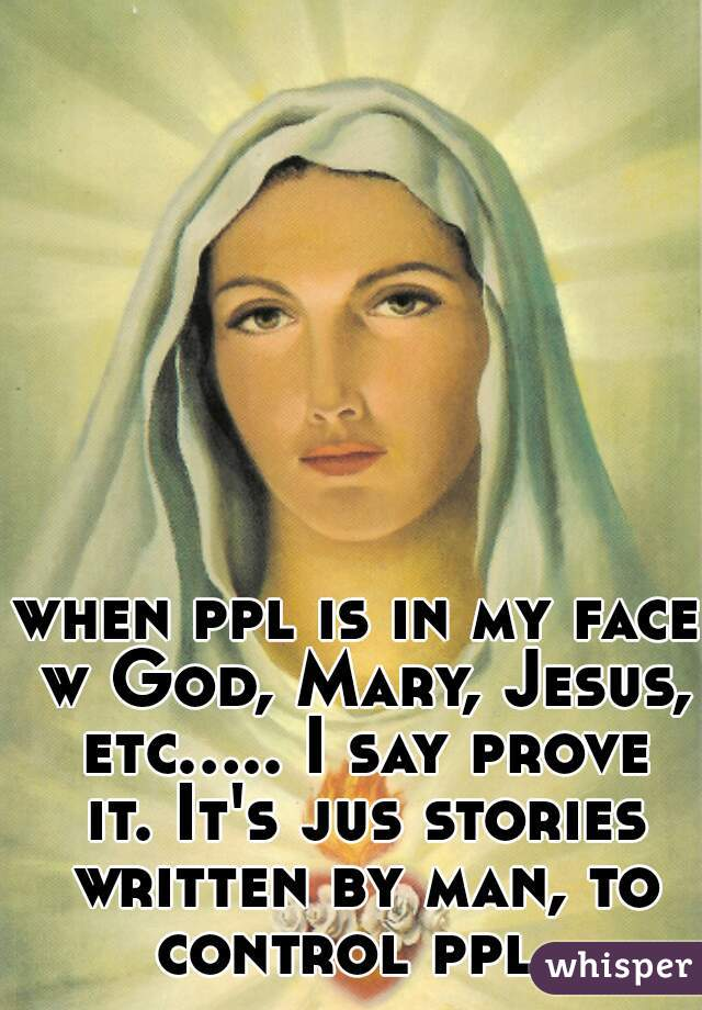 when ppl is in my face w God, Mary, Jesus, etc..... I say prove it. It's jus stories written by man, to control ppl.