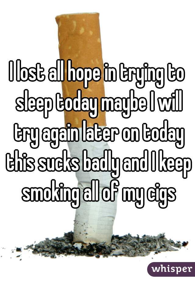 I lost all hope in trying to sleep today maybe I will try again later on today this sucks badly and I keep smoking all of my cigs