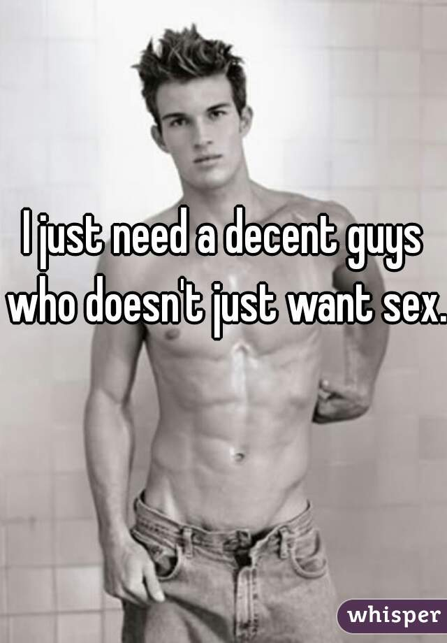 I just need a decent guys who doesn't just want sex.