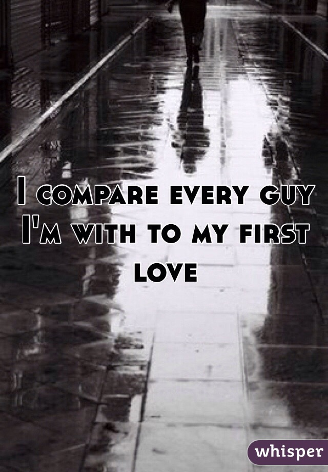 I compare every guy I'm with to my first love