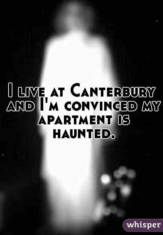 I live at Canterbury and I'm convinced my apartment is haunted.