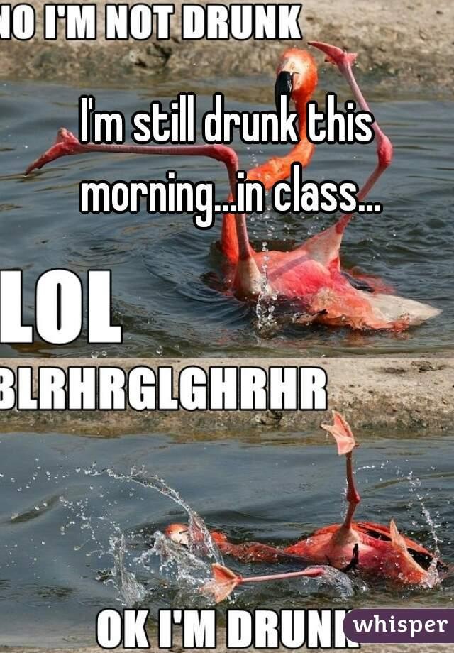 I'm still drunk this morning...in class...