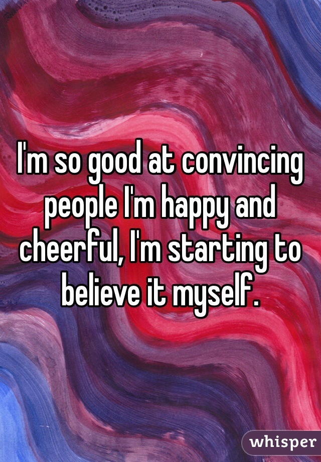 I'm so good at convincing people I'm happy and cheerful, I'm starting to believe it myself.
