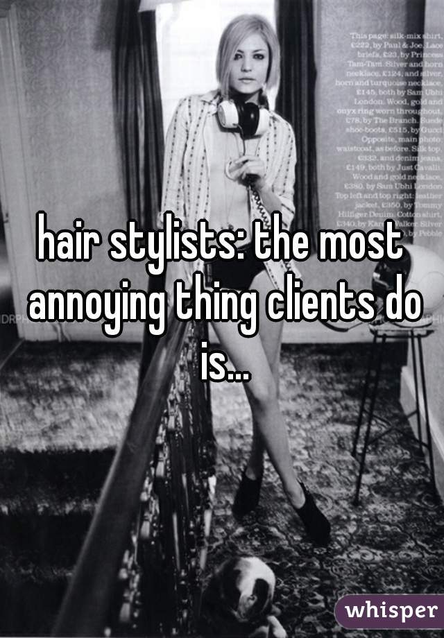 hair stylists: the most annoying thing clients do is...