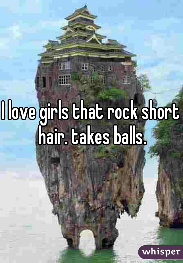 I love girls that rock short hair. takes balls.