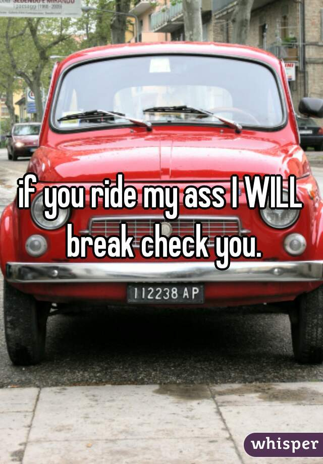 if you ride my ass I WILL break check you.