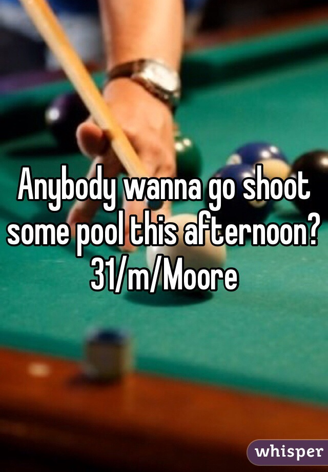 Anybody wanna go shoot some pool this afternoon? 31/m/Moore