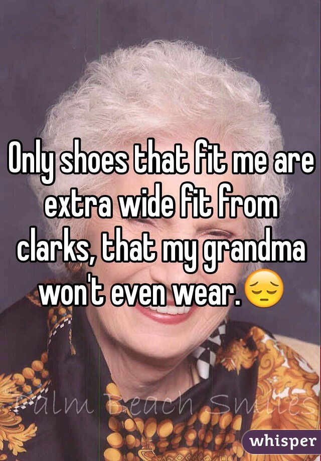 Only shoes that fit me are extra wide fit from clarks, that my grandma won't even wear.😔