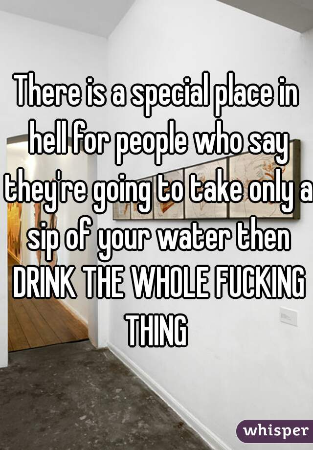There is a special place in hell for people who say they're going to take only a sip of your water then DRINK THE WHOLE FUCKING THING