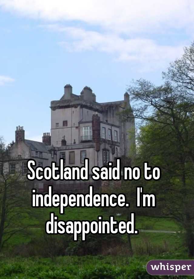 Scotland said no to independence.  I'm disappointed.